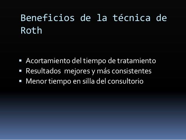 Beneficios de la técnica de Roth  Acortamiento del tiempo de tratamiento  Resultados mejores y más consistentes  Menor ...