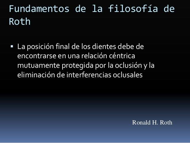Fundamentos de la filosofía de Roth  La posición final de los dientes debe de encontrarse en una relación céntrica mutuam...