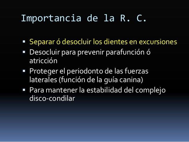 Importancia de la R. C.  Separar ó desocluir los dientes en excursiones  Desocluir para prevenir parafunción ó atricción...