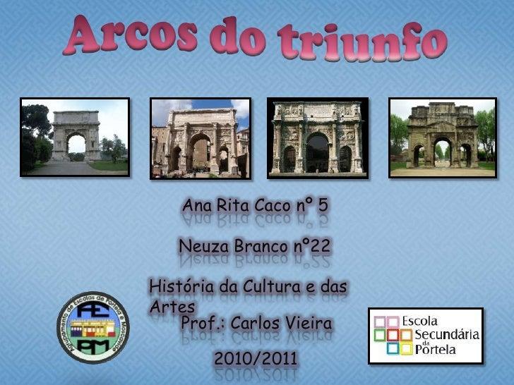 Arcos do triunfo<br />Ana Rita Caco nº 5<br />Neuza Branco nº22<br />História da Cultura e das Artes<br />Prof.: Carlos Vi...
