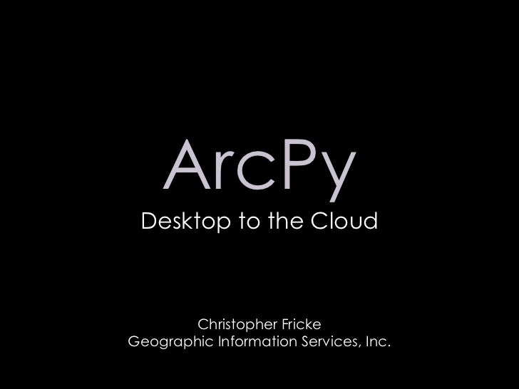 ArcPy<br />Desktop to the Cloud<br />Christopher Fricke<br />Geographic Information Services, Inc.<br />