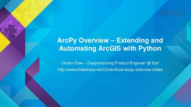 ArcPy Overview – Extending and Automating ArcGIS with Python Clinton Dow – Geoprocessing Product Engineer @ Esri http://ww...