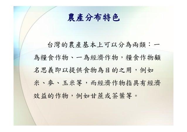 農產分布特色 台灣的農產基本上可以分為兩類:一為糧食作物、一為經濟作物,糧食作物顧名思義即以提供食物為目的之用,例如米、麥、玉米等,而經濟作物指具有經濟效益的作物,例如甘蔗或茶葉等。