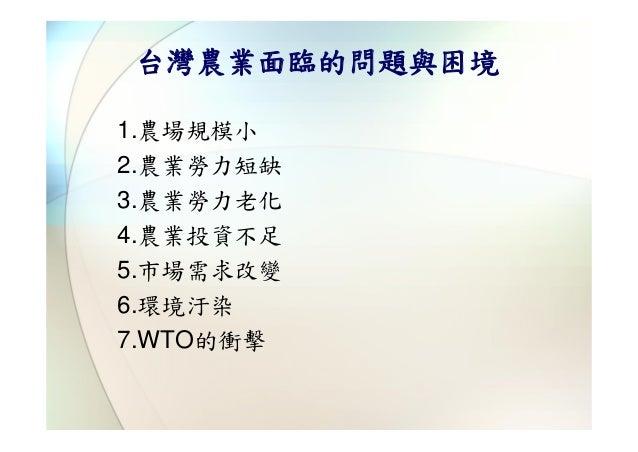 台灣農業面臨的問題與困境1.農場規模小2.農業勞力短缺3.農業勞力老化4.農業投資不足5.市場需求改變6.環境汙染7.WTO的衝擊