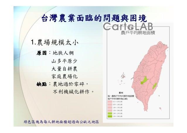 台灣農業面臨的問題與困境 1.農場規模太小   原因:地狹人稠      山多平原少      大量自耕農      家庭農場化   缺點:農地過於零碎,      不利機械化耕作。綠色區塊為每人耕地面積超過兩公畝之地區