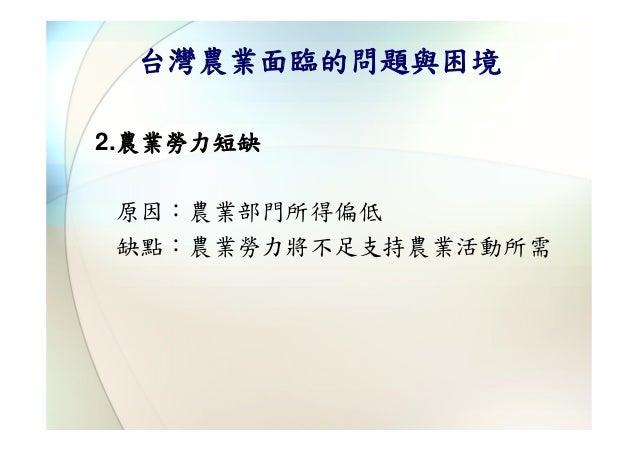 台灣農業面臨的問題與困境2.農業勞力短缺原因:農業部門所得偏低缺點:農業勞力將不足支持農業活動所需