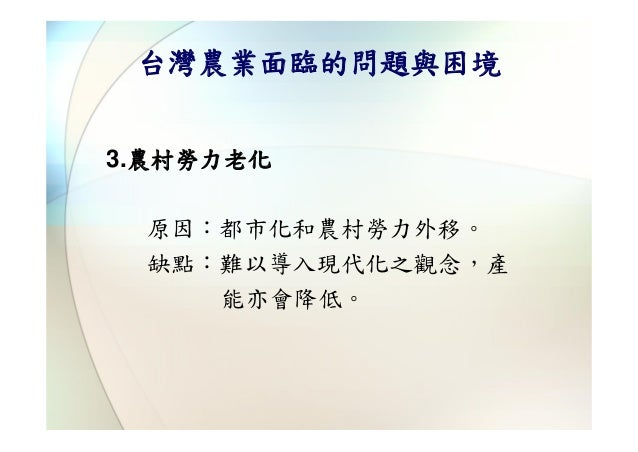 台灣農業面臨的問題與困境3.農村勞力老化 原因:都市化和農村勞力外移。 缺點:難以導入現代化之觀念,產    能亦會降低。