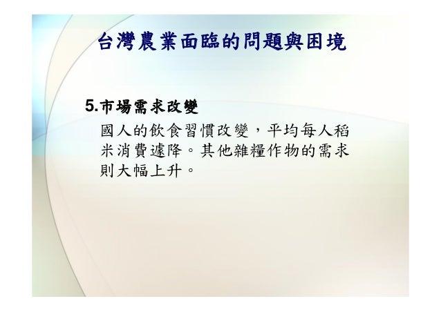 台灣農業面臨的問題與困境5.市場需求改變  國人的飲食習慣改變,平均每人稻  米消費遽降。其他雜糧作物的需求  則大幅上升。