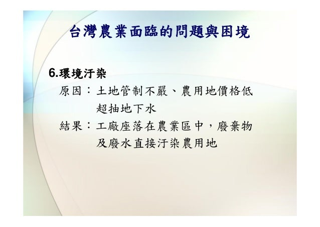 台灣農業面臨的問題與困境6.環境汙染  原因:土地管制不嚴、農用地價格低     超抽地下水  結果:工廠座落在農業區中,廢棄物     及廢水直接汙染農用地