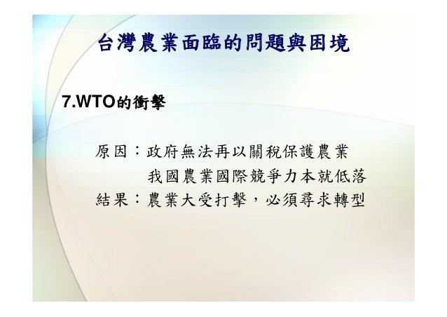 台灣農業面臨的問題與困境7.WTO的衝擊  原因:政府無法再以關稅保護農業     我國農業國際競爭力本就低落  結果:農業大受打擊,必須尋求轉型