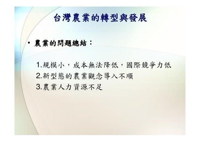 台灣農業的轉型與發展• 農業的問題總結: 1.規模小,成本無法降低,國際競爭力低 2.新型態的農業觀念導入不順 3.農業人力資源不足