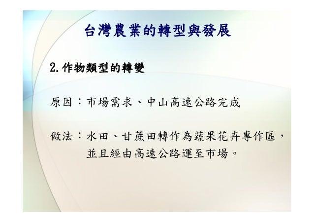 台灣農業的轉型與發展2.作物類型的轉變原因:市場需求、中山高速公路完成做法:水田、甘蔗田轉作為蔬果花卉專作區,   並且經由高速公路運至市場。
