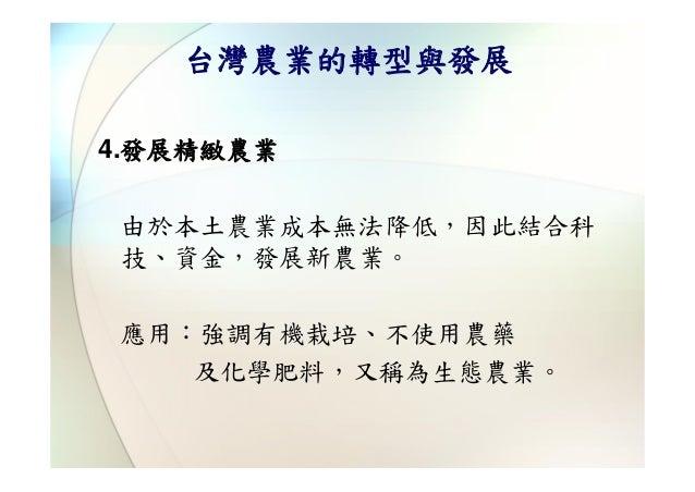 台灣農業的轉型與發展4.發展精緻農業由於本土農業成本無法降低,因此結合科技、資金,發展新農業。應用:強調有機栽培、不使用農藥   及化學肥料,又稱為生態農業。