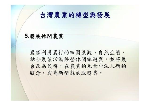 台灣農業的轉型與發展5.發展休閒農業農家利用農村的田園景觀、自然生態,結合農業活動經營休閒旅遊業,並將農舍改為民宿,在農業的元素中注入新的觀念,成為新型態的服務業。