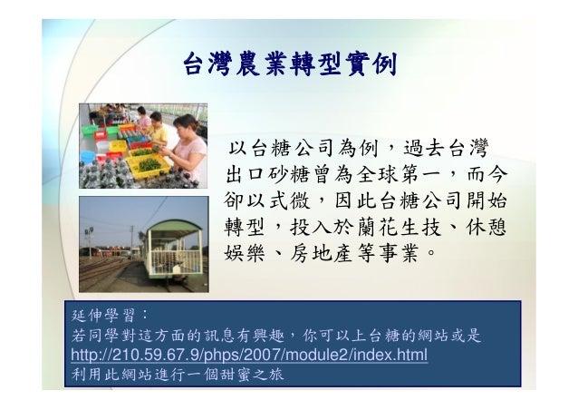 台灣農業轉型實例                 以台糖公司為例,過去台灣                 出口砂糖曾為全球第一,而今                 卻以式微,因此台糖公司開始                 轉型,投入於蘭花...