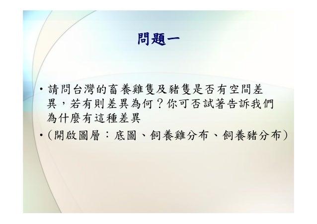 問題一‧請問台灣的畜養雞隻及猪隻是否有空間差 異,若有則差異為何?你可否試著告訴我們 為什麼有這種差異‧(開啟圖層:底圖、飼養雞分布、飼養猪分布)