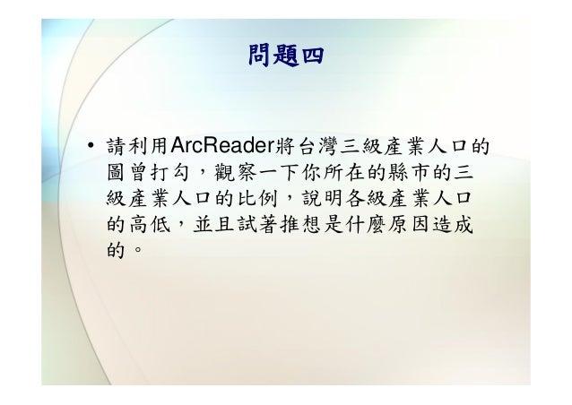 問題四• 請利用ArcReader將台灣三級產業人口的  圖曾打勾,觀察一下你所在的縣市的三  級產業人口的比例,說明各級產業人口  的高低,並且試著推想是什麼原因造成  的。