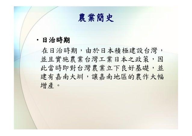 農業簡史‧日治時期 在日治時期,由於日本積極建設台灣, 並且實施農業台灣工業日本之政策,因 此當時即對台灣農業立下良好基礎,並 建有嘉南大圳,讓嘉南地區的農作大幅 增產。