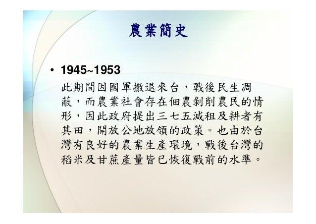 農業簡史• 1945~1953  此期間因國軍撤退來台,戰後民生凋  蔽,而農業社會存在佃農剝削農民的情  形,因此政府提出三七五減租及耕者有  其田,開放公地放領的政策。也由於台  灣有良好的農業生產環境,戰後台灣的  稻米及甘蔗產量皆已恢復...