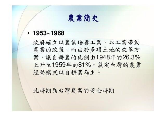 農業簡史• 1953~1968  政府確立以農業培養工業,以工業帶動  農業的政策。而由於多項土地的改革方  案,讓自耕農的比例由1948年的26.3%  上升至1959年的81%,奠定台灣的農業  經營模式以自耕農為主。 此時期為台灣農業的黃...