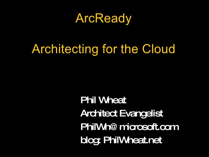 ArcReady Architecting for the Cloud Phil Wheat Architect Evangelist [email_address] blog: PhilWheat.net