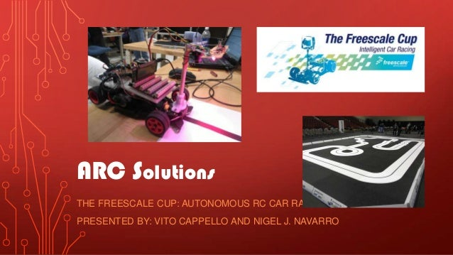 ARC SolutionsTHE FREESCALE CUP: AUTONOMOUS RC CAR RACINGPRESENTED BY: VITO CAPPELLO AND NIGEL J. NAVARRO