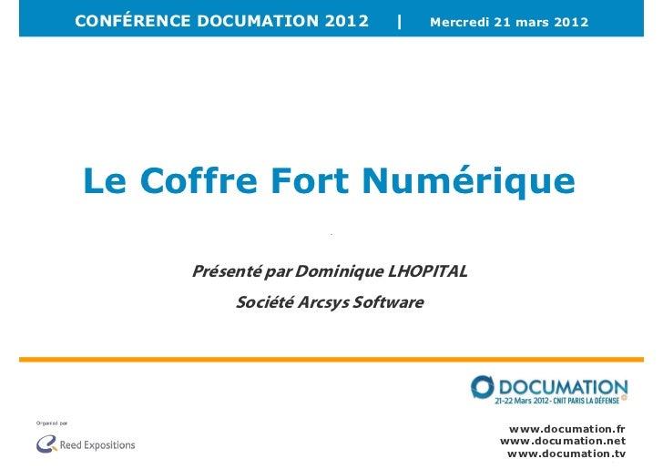 CONFÉRENCE DOCUMATION 2012       |      Mercredi 21 mars 2012Le Coffre Fort Numérique          Présenté par Dominique LHOP...