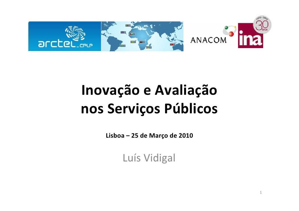 Inovação e Avaliação   nos Serviços Públicos          Lisboa – 9 de Setembro de 2010                  Luís Vidigal http://...
