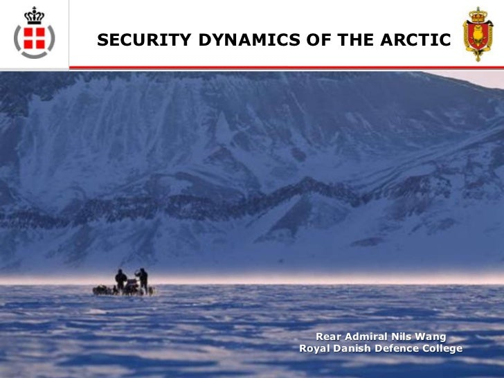SECURITY DYNAMICS OF THE ARCTIC                   Rear Admiral Nils Wang                 Royal Danish Defence College