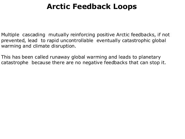 Arctic Feedback LoopsMultiple cascading mutually reinforcing positive Arctic feedbacks, if notprevented, lead to rapid unc...