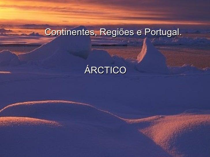 <ul><li>Continentes, Regiões e Portugal. </li></ul><ul><li>ÁRCTICO </li></ul>