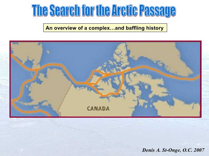 The Search for the Arctic Passage An overview of a complex…and baffling history Denis A. St-Onge, O.C. 2007