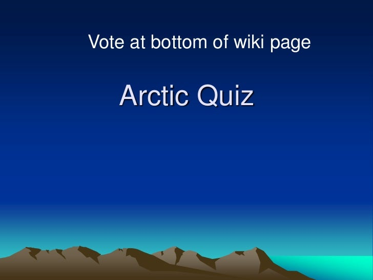 Vote at bottom of wiki page   Arctic Quiz