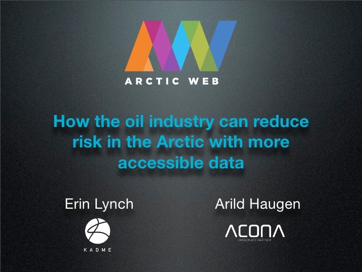 How the oil industry can reduce  risk in the Arctic with more         accessible data Erin Lynch        Arild Haugen