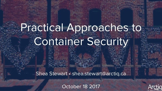 Practical Approaches to Container Security Shea Stewart • shea.stewart@arctiq.ca October 18 2017