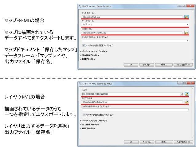 マップ→KMLの場合      マップに描画されている   データすべてをエクスポートします。      マップドキュメント:「保存したマップ」   データフレーム:「マップレイヤ」   出力ファイル:「保存名」 ...