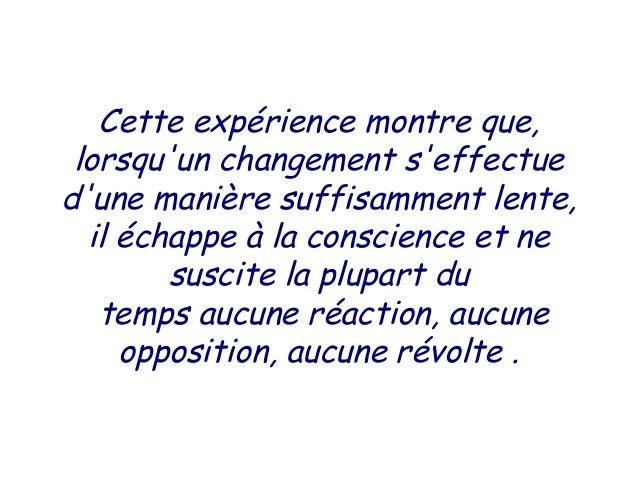 Cette expérience montre que, lorsquun changement seffectuedune manière suffisamment lente,  il échappe à la conscience et ...