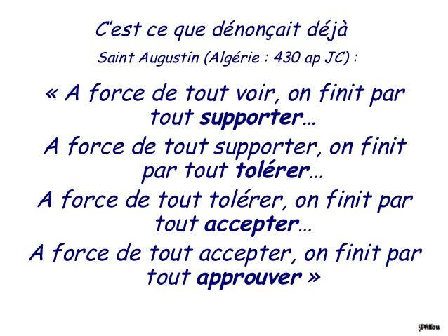 C'est ce que dénonçait déjà      Saint Augustin (Algérie : 430 ap JC) : « A force de tout voir, on finit par           tou...