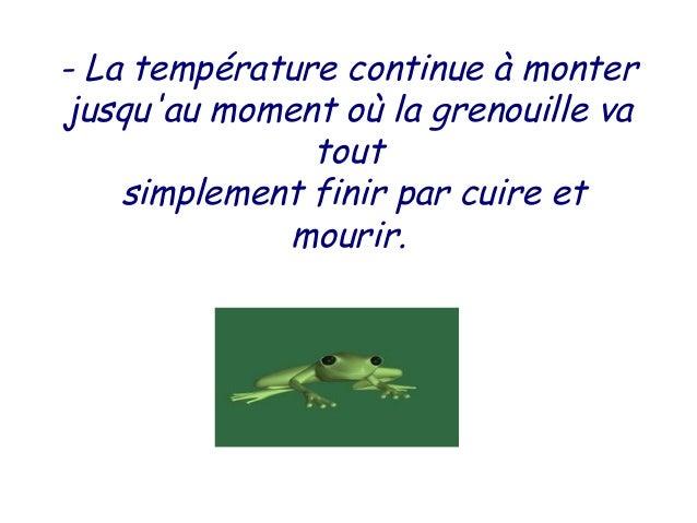 - La température continue à monterjusquau moment où la grenouille va               tout    simplement finir par cuire et  ...