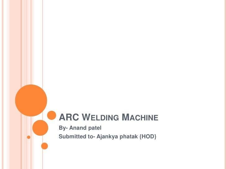 ARC Welding Machine<br />By- Anandpatel<br />Submitted to- Ajankyaphatak {HOD}<br />