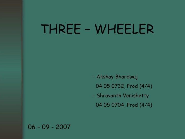 THREE – WHEELER - Akshay Bhardwaj   04 05 0732, Prod (4/4) - Shravanth Venishetty   04 05 0704, Prod (4/4) 06 – 09 - 2007