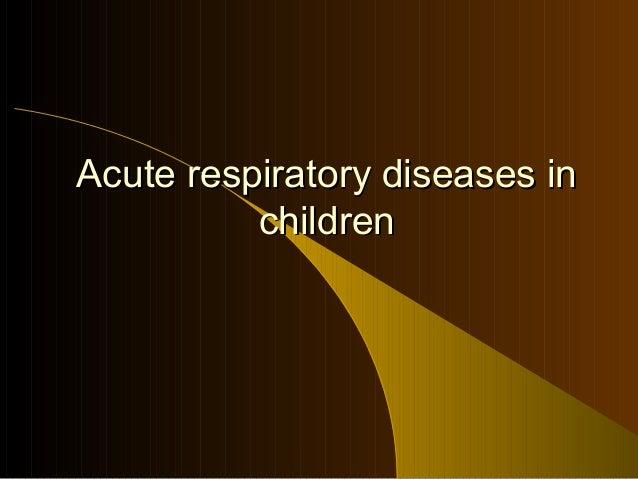 Acute respiratory diseases inAcute respiratory diseases in childrenchildren