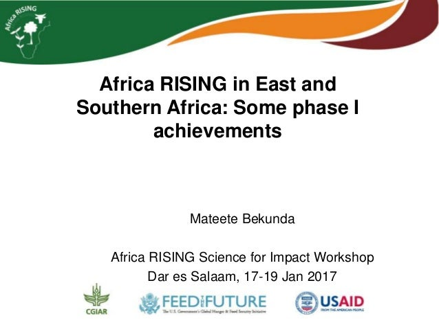 Africa RISING in East and Southern Africa: Some phase I achievements Mateete Bekunda Africa RISING Science for Impact Work...