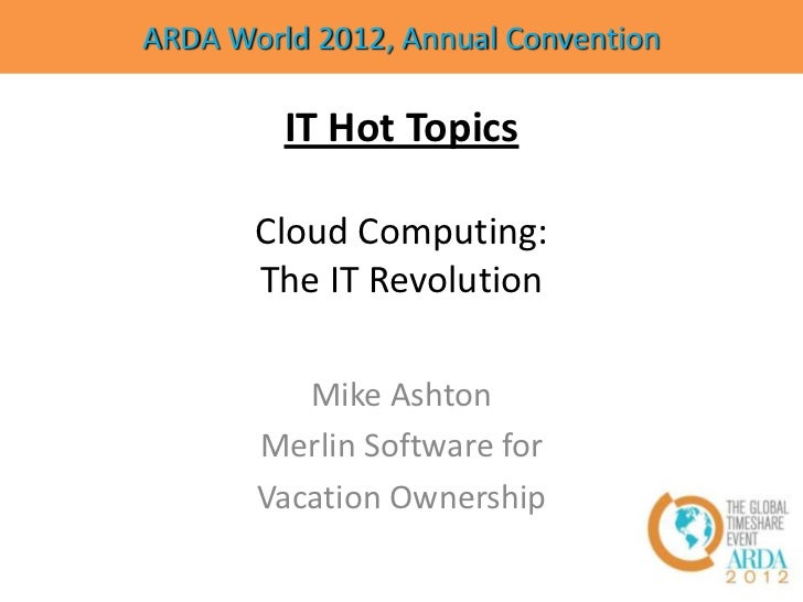 ARDA World 2012, Annual Convention         IT Hot Topics       Cloud Computing:       The IT Revolution          Mike Asht...
