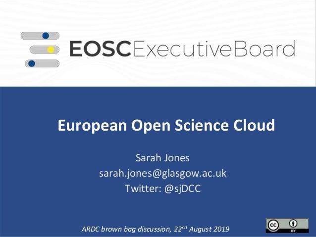 European Open Science Cloud . Sarah Jones sarah.jones@glasgow.ac.uk Twitter: @sjDCC ARDC brown bag discussion, 22nd August...