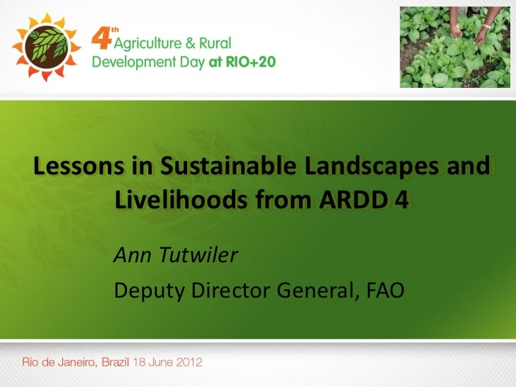 Lessons in Sustainable Landscapes and      Livelihoods from ARDD 4      Ann Tutwiler      Deputy Director General, FAO