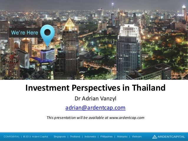 Investment Perspectives in Thailand Dr Adrian Vanzyl adrian@ardentcap.com This presentation will be available at www.arden...