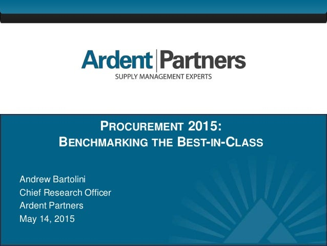 1 PROCUREMENT 2015: BENCHMARKING THE BEST-IN-CLASS Andrew Bartolini Chief Research Officer Ardent Partners May 14, 2015