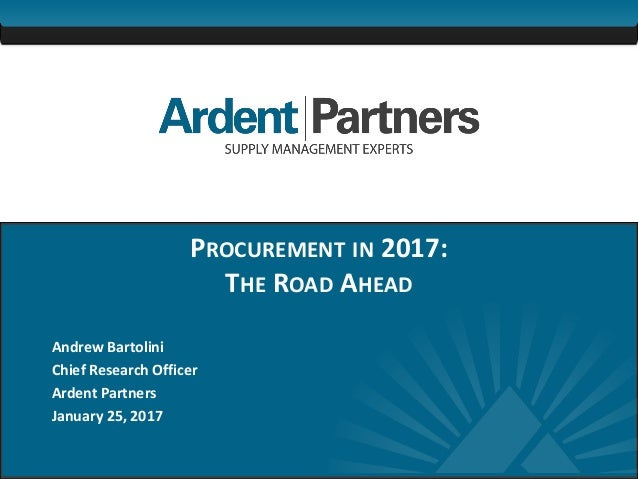 1 PROCUREMENT IN 2017: THE ROAD AHEAD Andrew Bartolini Chief Research Officer Ardent Partners January 25, 2017