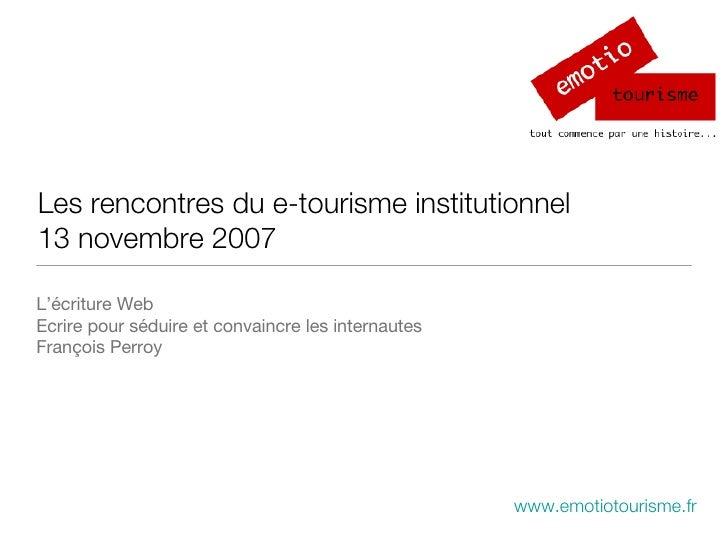 Les rencontres du e-tourisme institutionnel 13 novembre 2007 <ul><li>L'écriture Web  </li></ul><ul><li>Ecrire pour séduire...
